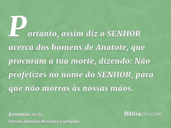 Portanto, assim diz o SENHOR acerca dos homens de Anatote, que procuram a tua morte, dizendo: Não profetizes no nome do SENHOR, para que não morras às nossas mã
