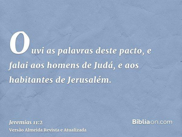 Ouvi as palavras deste pacto, e falai aos homens de Judá, e aos habitantes de Jerusalém.