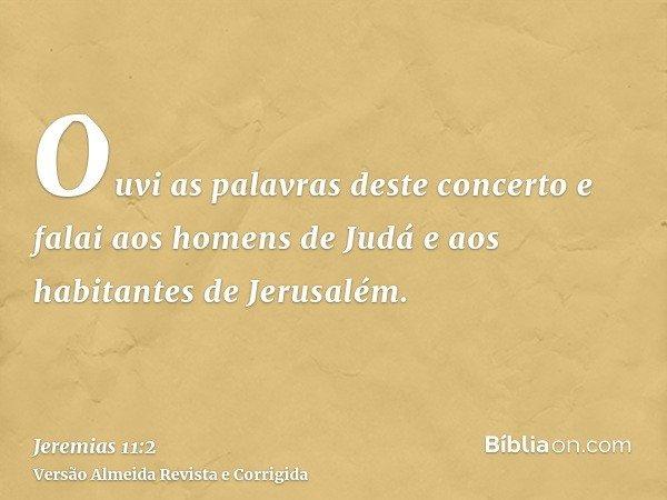 Ouvi as palavras deste concerto e falai aos homens de Judá e aos habitantes de Jerusalém.