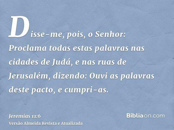 Disse-me, pois, o Senhor: Proclama todas estas palavras nas cidades de Judá, e nas ruas de Jerusalém, dizendo: Ouvi as palavras deste pacto, e cumpri-as.
