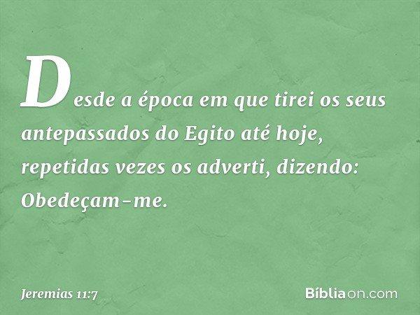 Desde a época em que tirei os seus antepassados do Egito até hoje, repetidas vezes os adverti, dizendo: Obedeçam-me. -- Jeremias 11:7