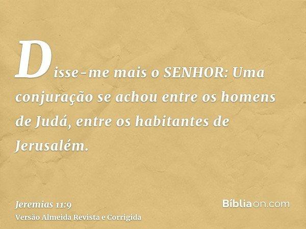 Disse-me mais o SENHOR: Uma conjuração se achou entre os homens de Judá, entre os habitantes de Jerusalém.
