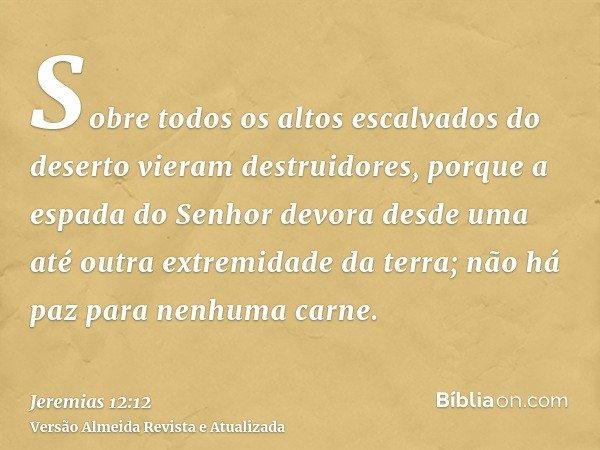 Sobre todos os altos escalvados do deserto vieram destruidores, porque a espada do Senhor devora desde uma até outra extremidade da terra; não há paz para nenhu