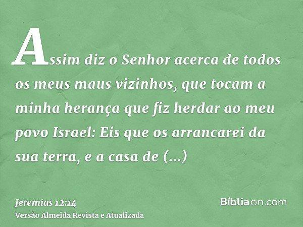 Assim diz o Senhor acerca de todos os meus maus vizinhos, que tocam a minha herança que fiz herdar ao meu povo Israel: Eis que os arrancarei da sua terra, e a c