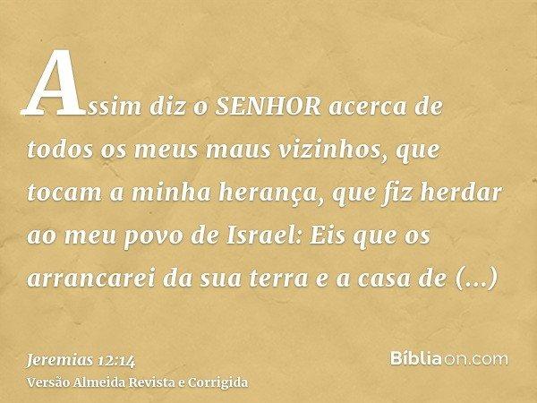 Assim diz o SENHOR acerca de todos os meus maus vizinhos, que tocam a minha herança, que fiz herdar ao meu povo de Israel: Eis que os arrancarei da sua terra e