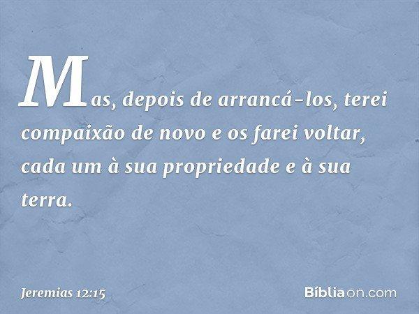 Mas, depois de arrancá-los, terei compaixão de novo e os farei voltar, cada um à sua propriedade e à sua terra. -- Jeremias 12:15
