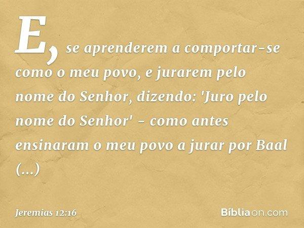 E, se aprenderem a comportar-se como o meu povo, e jurarem pelo nome do Senhor, dizendo: 'Juro pelo nome do Senhor' - como antes ensinaram o meu povo a jurar