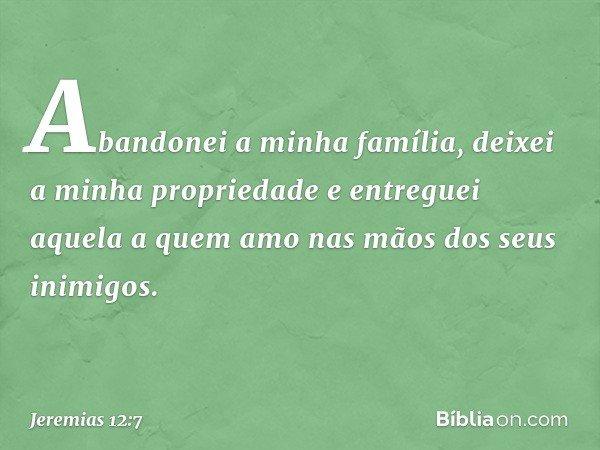 """""""Abandonei a minha família, deixei a minha propriedade e entreguei aquela a quem amo nas mãos dos seus inimigos. -- Jeremias 12:7"""