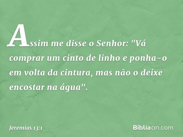 """Assim me disse o Senhor: """"Vá comprar um cinto de linho e ponha-o em volta da cintura, mas não o deixe encostar na água"""". -- Jeremias 13:1"""