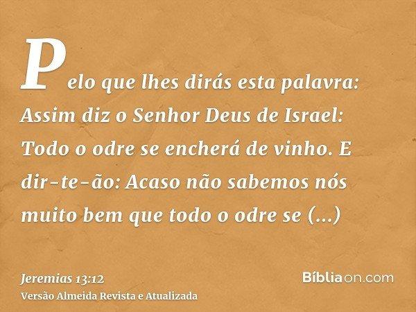 Pelo que lhes dirás esta palavra: Assim diz o Senhor Deus de Israel: Todo o odre se encherá de vinho. E dir-te-ão: Acaso não sabemos nós muito bem que todo o od