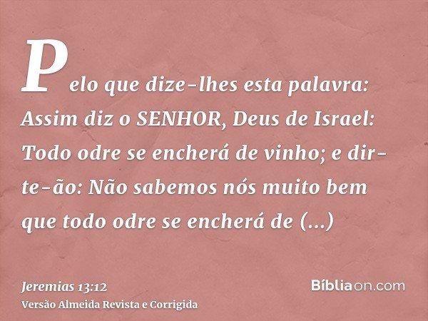 Pelo que dize-lhes esta palavra: Assim diz o SENHOR, Deus de Israel: Todo odre se encherá de vinho; e dir-te-ão: Não sabemos nós muito bem que todo odre se ench