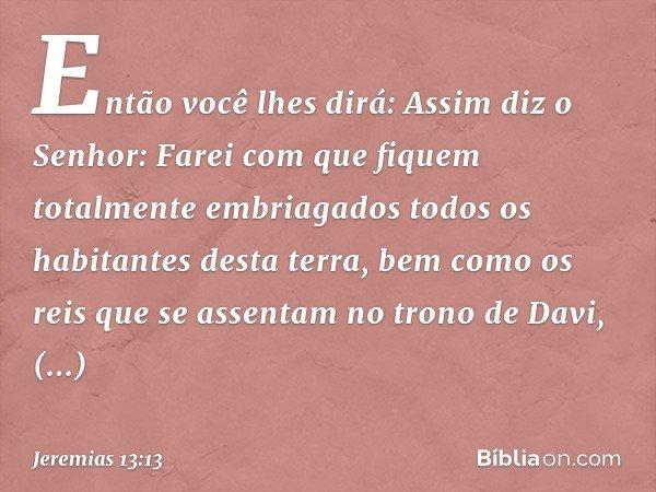 Então você lhes dirá: Assim diz o Senhor: Farei com que fiquem totalmente embriagados todos os habitantes desta terra, bem como os reis que se assentam no tron