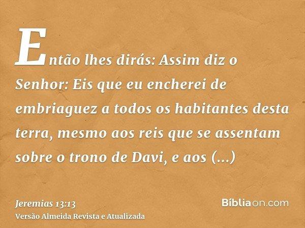Então lhes dirás: Assim diz o Senhor: Eis que eu encherei de embriaguez a todos os habitantes desta terra, mesmo aos reis que se assentam sobre o trono de Davi,