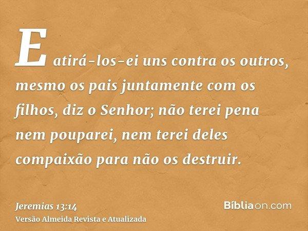 E atirá-los-ei uns contra os outros, mesmo os pais juntamente com os filhos, diz o Senhor; não terei pena nem pouparei, nem terei deles compaixão para não os de
