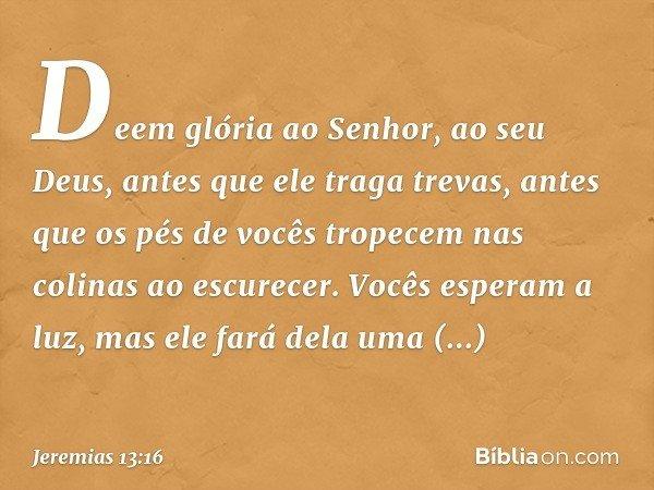 Deem glória ao Senhor, ao seu Deus, antes que ele traga trevas, antes que os pés de vocês tropecem nas colinas ao escurecer. Vocês esperam a luz, mas ele fará d