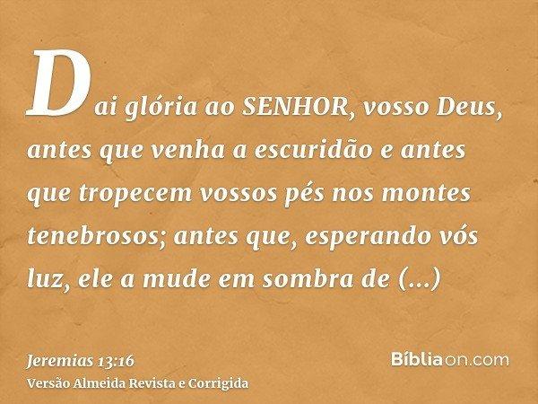 Dai glória ao SENHOR, vosso Deus, antes que venha a escuridão e antes que tropecem vossos pés nos montes tenebrosos; antes que, esperando vós luz, ele a mude em