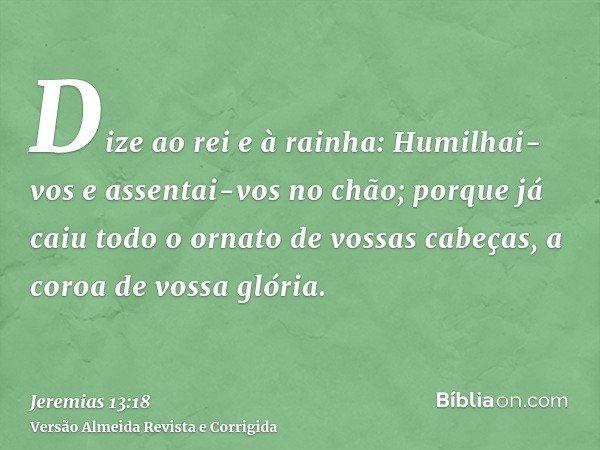 Dize ao rei e à rainha: Humilhai-vos e assentai-vos no chão; porque já caiu todo o ornato de vossas cabeças, a coroa de vossa glória.