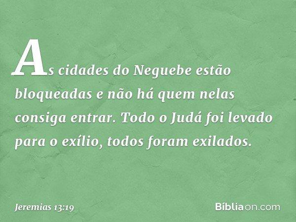 As cidades do Neguebe estão bloqueadas e não há quem nelas consiga entrar. Todo o Judá foi levado para o exílio, todos foram exilados. -- Jeremias 13:19
