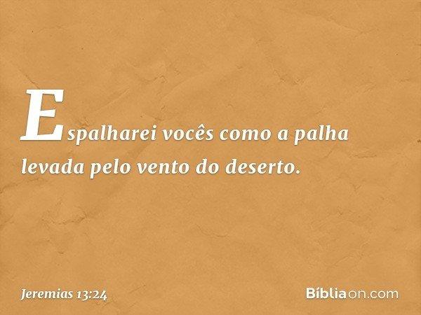 """""""Espalharei vocês como a palha levada pelo vento do deserto. -- Jeremias 13:24"""