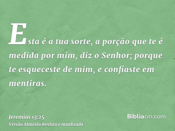 Esta é a tua sorte, a porção que te é medida por mim, diz o Senhor; porque te esqueceste de mim, e confiaste em mentiras.
