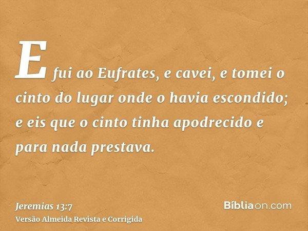 E fui ao Eufrates, e cavei, e tomei o cinto do lugar onde o havia escondido; e eis que o cinto tinha apodrecido e para nada prestava.