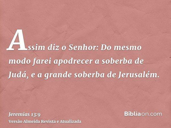 Assim diz o Senhor: Do mesmo modo farei apodrecer a soberba de Judá, e a grande soberba de Jerusalém.