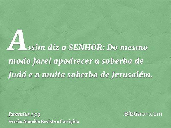 Assim diz o SENHOR: Do mesmo modo farei apodrecer a soberba de Judá e a muita soberba de Jerusalém.