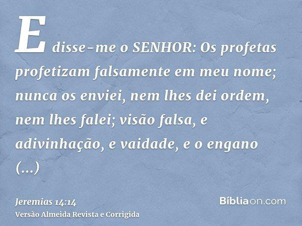 E disse-me o SENHOR: Os profetas profetizam falsamente em meu nome; nunca os enviei, nem lhes dei ordem, nem lhes falei; visão falsa, e adivinhação, e vaidade,