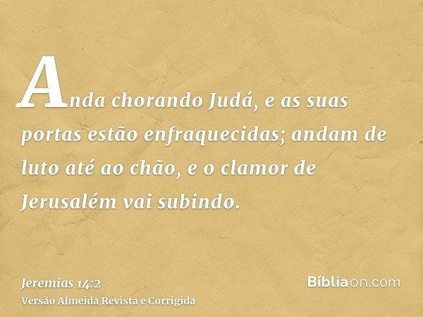 Anda chorando Judá, e as suas portas estão enfraquecidas; andam de luto até ao chão, e o clamor de Jerusalém vai subindo.