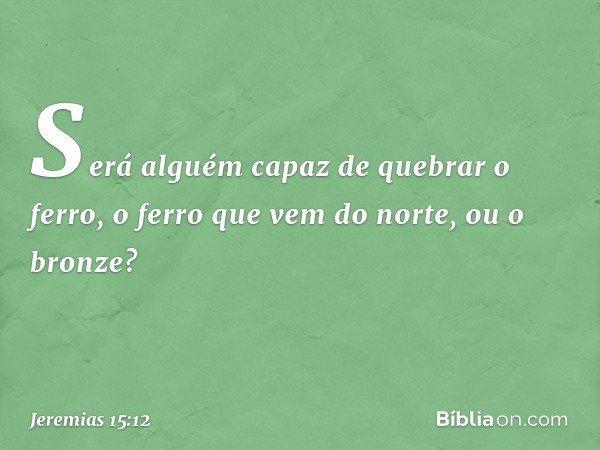 """""""Será alguém capaz de quebrar o ferro, o ferro que vem do norte, ou o bronze? -- Jeremias 15:12"""