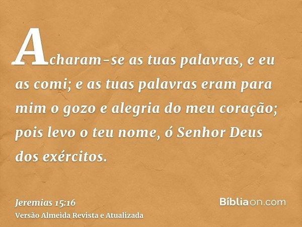 Acharam-se as tuas palavras, e eu as comi; e as tuas palavras eram para mim o gozo e alegria do meu coração; pois levo o teu nome, ó Senhor Deus dos exércitos.
