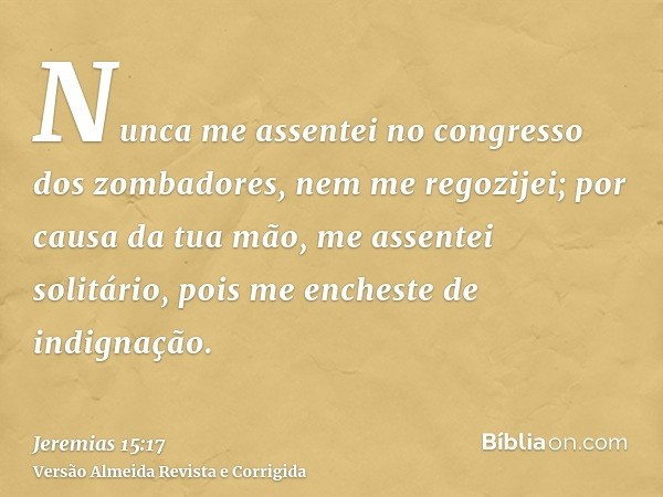 Nunca me assentei no congresso dos zombadores, nem me regozijei; por causa da tua mão, me assentei solitário, pois me encheste de indignação.