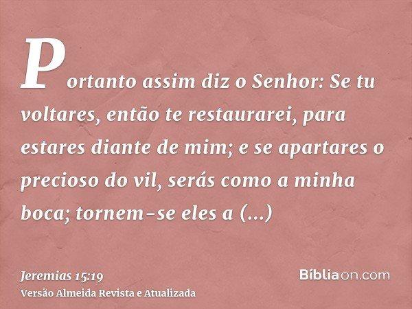 Portanto assim diz o Senhor: Se tu voltares, então te restaurarei, para estares diante de mim; e se apartares o precioso do vil, serás como a minha boca; tornem