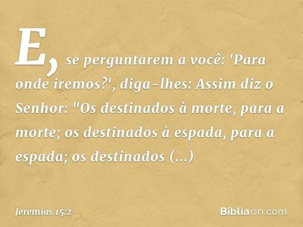 E, se perguntarem a você: 'Para onde iremos?', diga-lhes: Assim diz o Senhor: