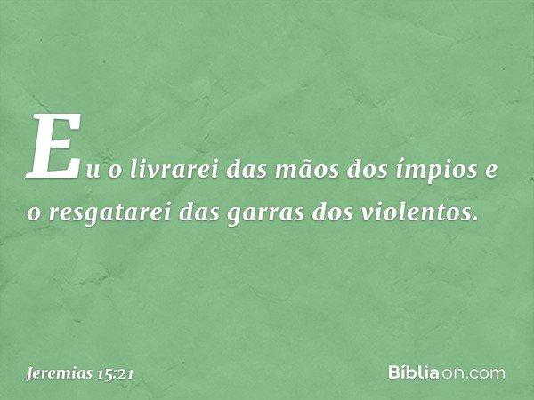 """""""Eu o livrarei das mãos dos ímpios e o resgatarei das garras dos violentos"""". -- Jeremias 15:21"""