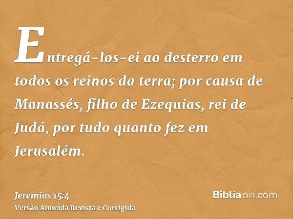 Entregá-los-ei ao desterro em todos os reinos da terra; por causa de Manassés, filho de Ezequias, rei de Judá, por tudo quanto fez em Jerusalém.