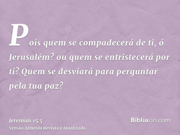 Pois quem se compadecerá de ti, ó Jerusalém? ou quem se entristecerá por ti? Quem se desviará para perguntar pela tua paz?