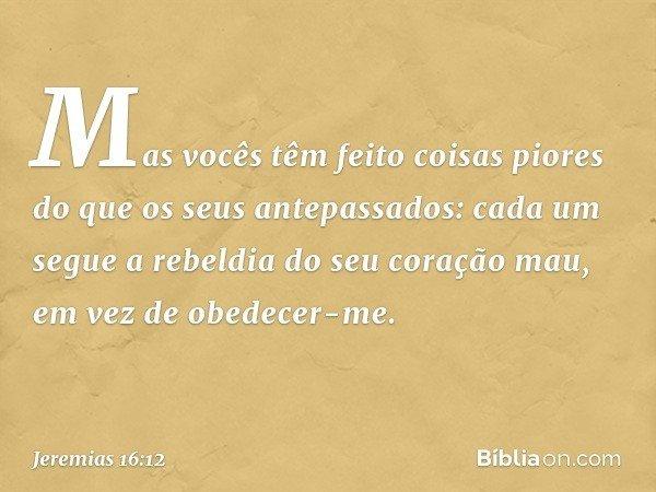 Mas vocês têm feito coisas piores do que os seus antepassados: cada um segue a rebeldia do seu coração mau, em vez de obedecer-me. -- Jeremias 16:12