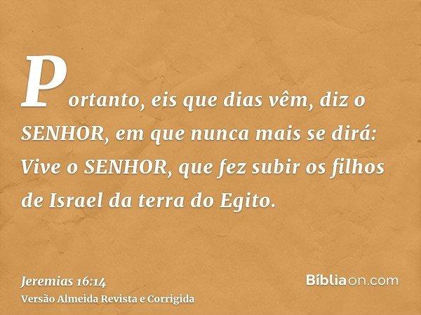 Portanto, eis que dias vêm, diz o SENHOR, em que nunca mais se dirá: Vive o SENHOR, que fez subir os filhos de Israel da terra do Egito.