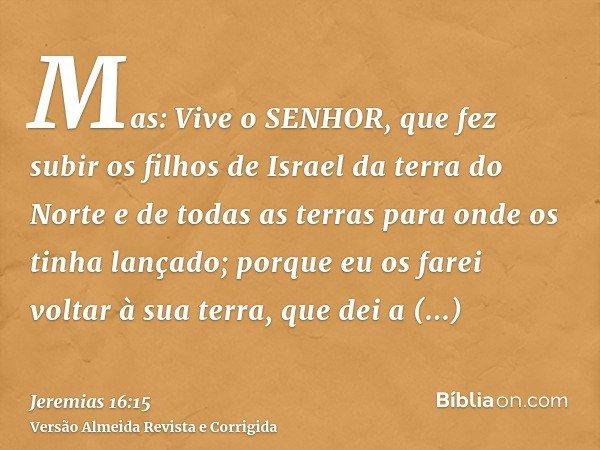Mas: Vive o SENHOR, que fez subir os filhos de Israel da terra do Norte e de todas as terras para onde os tinha lançado; porque eu os farei voltar à sua terra,
