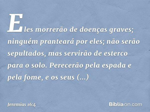 """""""Eles morrerão de doenças graves; ninguém pranteará por eles; não serão sepultados, mas servirão de esterco para o solo. Perecerão pela espada e pela fome, e o"""