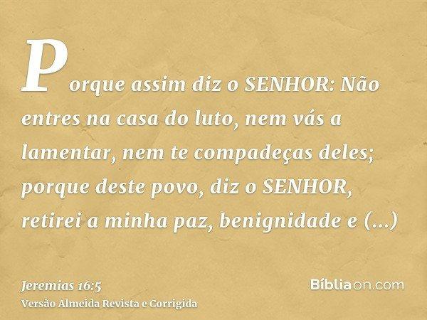 Porque assim diz o SENHOR: Não entres na casa do luto, nem vás a lamentar, nem te compadeças deles; porque deste povo, diz o SENHOR, retirei a minha paz, benign