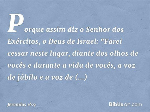 """Porque assim diz o Senhor dos Exércitos, o Deus de Israel: """"Farei cessar neste lugar, diante dos olhos de vocês e durante a vida de vocês, a voz de júbilo e a v"""
