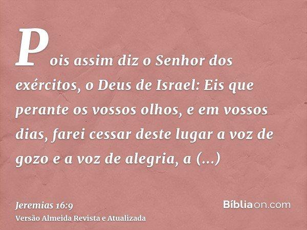 Pois assim diz o Senhor dos exércitos, o Deus de Israel: Eis que perante os vossos olhos, e em vossos dias, farei cessar deste lugar a voz de gozo e a voz de al