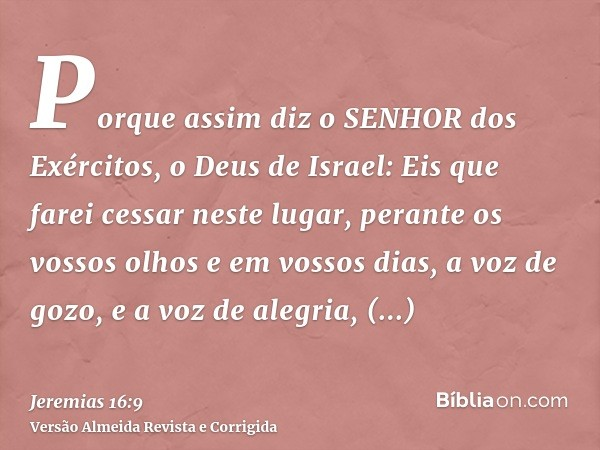 Porque assim diz o SENHOR dos Exércitos, o Deus de Israel: Eis que farei cessar neste lugar, perante os vossos olhos e em vossos dias, a voz de gozo, e a voz de