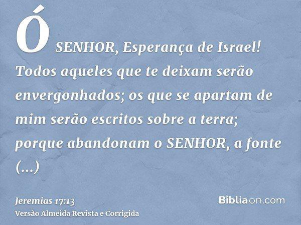 Ó SENHOR, Esperança de Israel! Todos aqueles que te deixam serão envergonhados; os que se apartam de mim serão escritos sobre a terra; porque abandonam o SENHOR