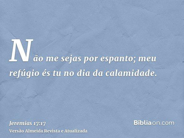 Não me sejas por espanto; meu refúgio és tu no dia da calamidade.