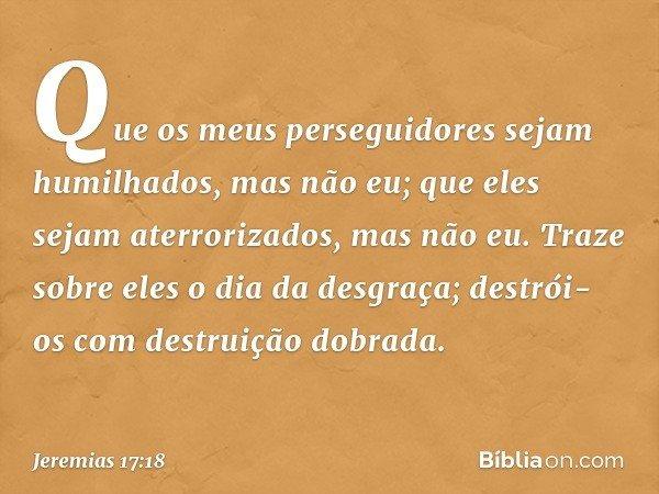Que os meus perseguidores sejam humilhados, mas não eu; que eles sejam aterrorizados, mas não eu. Traze sobre eles o dia da desgraça; destrói-os com destruição
