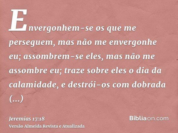 Envergonhem-se os que me perseguem, mas não me envergonhe eu; assombrem-se eles, mas não me assombre eu; traze sobre eles o dia da calamidade, e destrói-os com