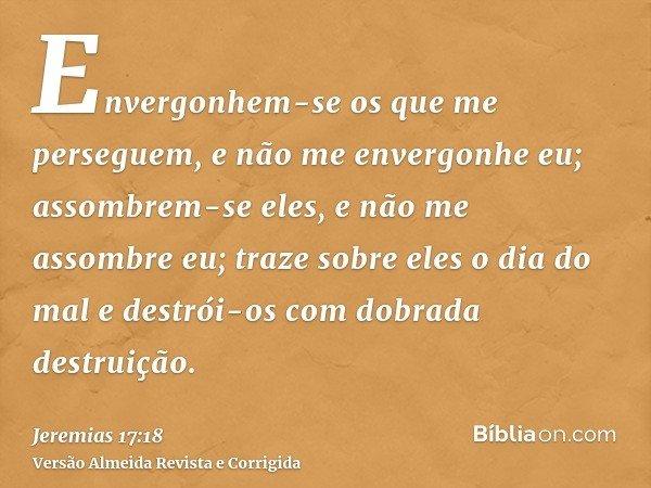 Envergonhem-se os que me perseguem, e não me envergonhe eu; assombrem-se eles, e não me assombre eu; traze sobre eles o dia do mal e destrói-os com dobrada dest